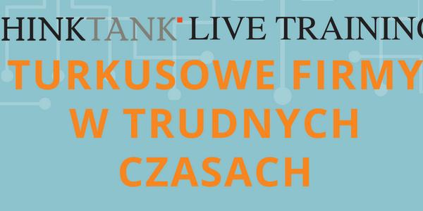 THINKTANK LIVE TRAINING: Turkusowe firmy w trudnych czasach